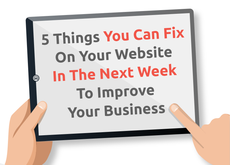5 Things You can Fix On Your Website In The Next Week To Improve Your Business